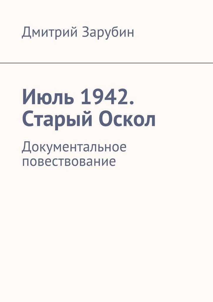 Дмитрий Зарубин Июль1942. Старый Оскол