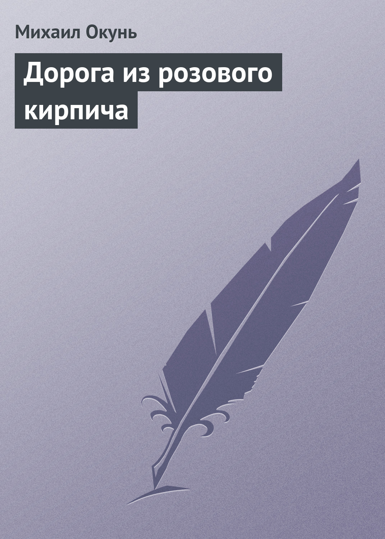 Михаил Окунь Дорога из розового кирпича михаил окунь уже хорошо сборник