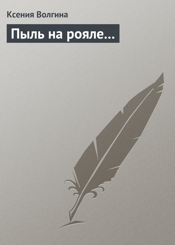 Ксения Волгина Пыль на рояле... баштовая ксения николаевна пыль дорог