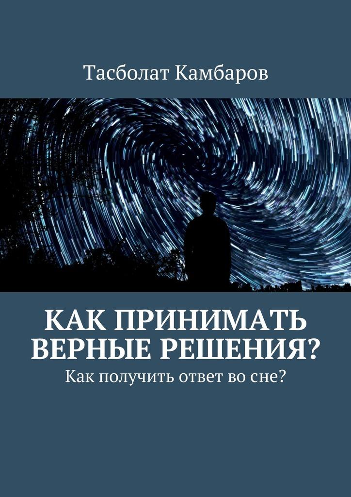 Тасболат Камбаров Как принимать верные решения?