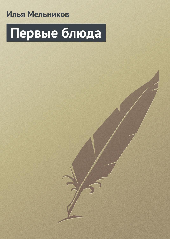 Илья Мельников Первые блюда илья мельников сладкие блюда