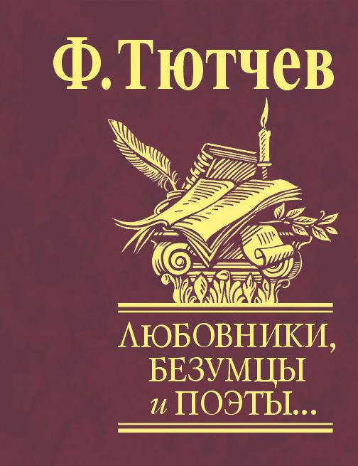 Федор Тютчев Любовники, безумцы и поэты… все цены
