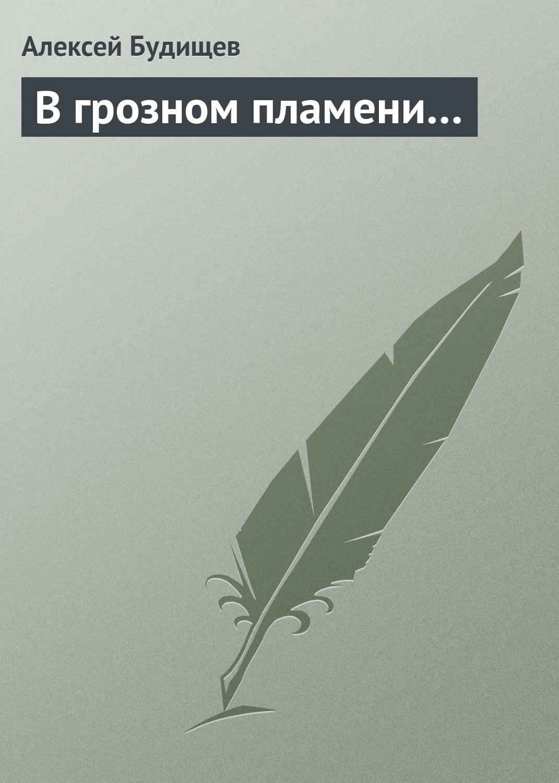 Алексей Будищев В грозном пламени…