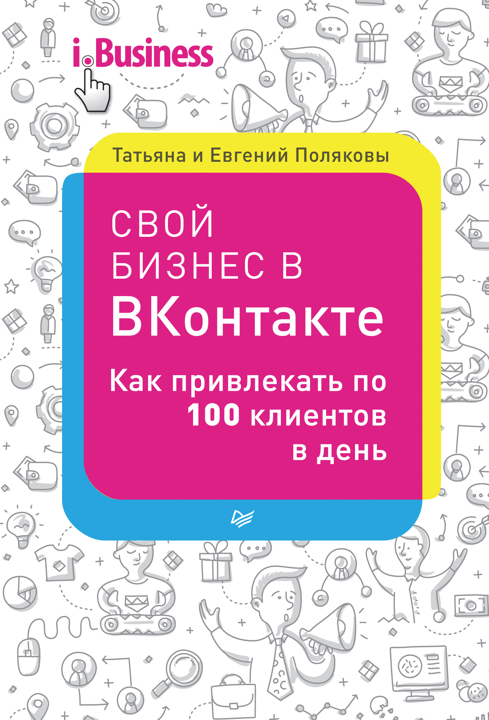 Евгений Поляков Свой бизнес в «ВКонтакте». Как привлекать по 100 клиентов в день питер свой бизнес в вконтакте как привлекать по 100 клиентов в день