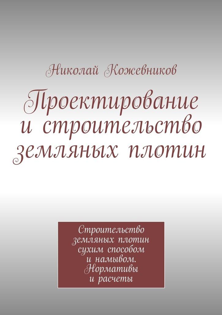 Николай Николаевич Кожевников Проектирование истроительство земляных плотин николай николаевич кожевников нас водила молодость