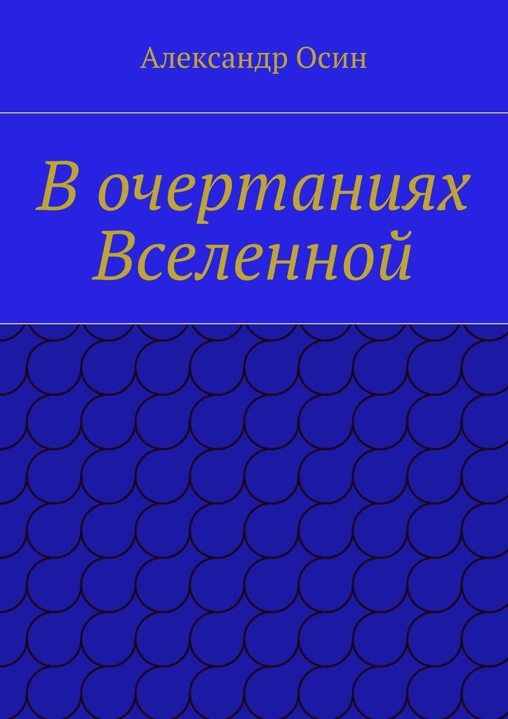 Александр Осин Вочертаниях Вселенной александр осин вочертаниях вселенной