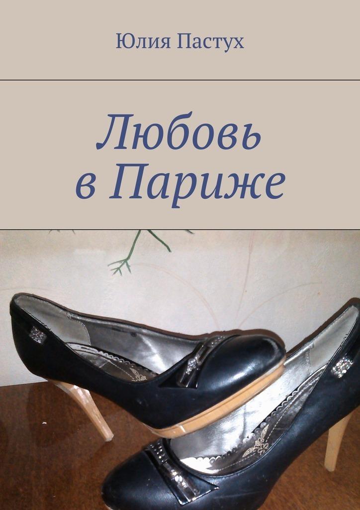 Юлия Пастух Любовь вПариже юлия пастух любовь впариже