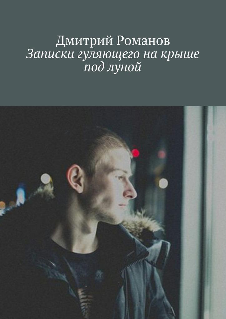 Дмитрий Романов Записки гуляющего накрыше под луной дмитрий губин под чертой сборник