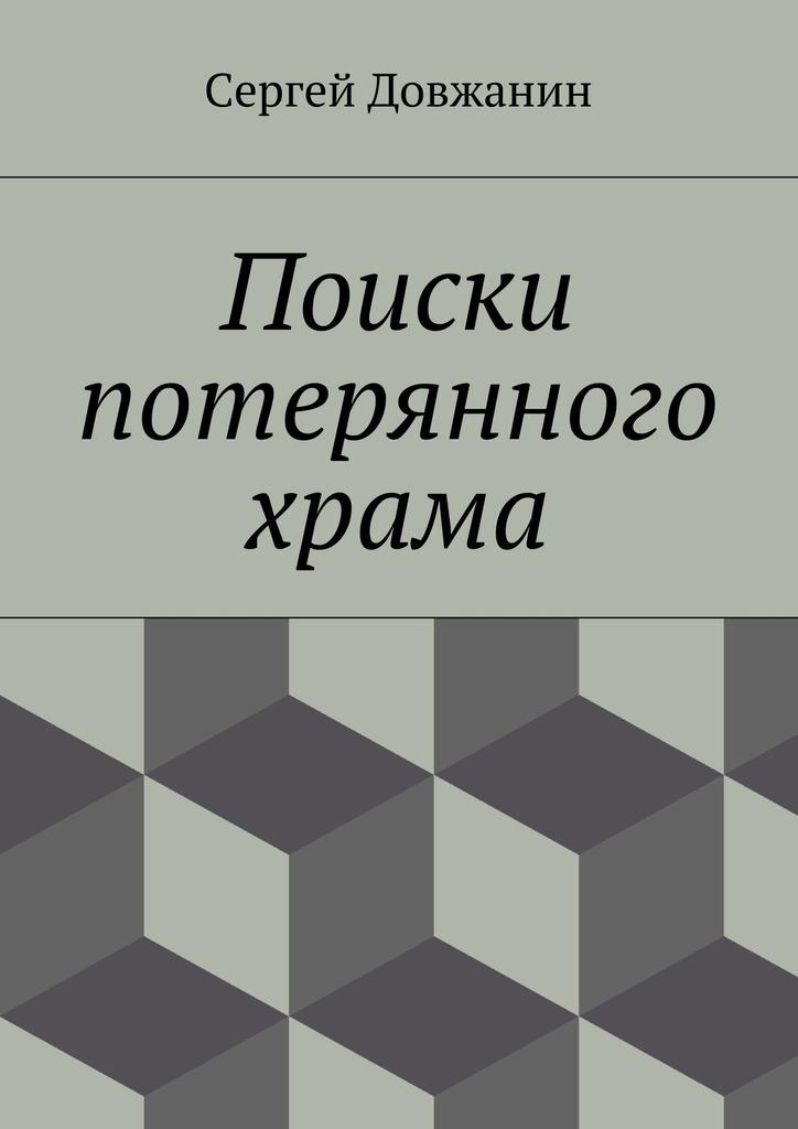 Сергей Довжанин Поиски потерянного храма александра адмиралова как я заработала свой первый миллион роман в стихах