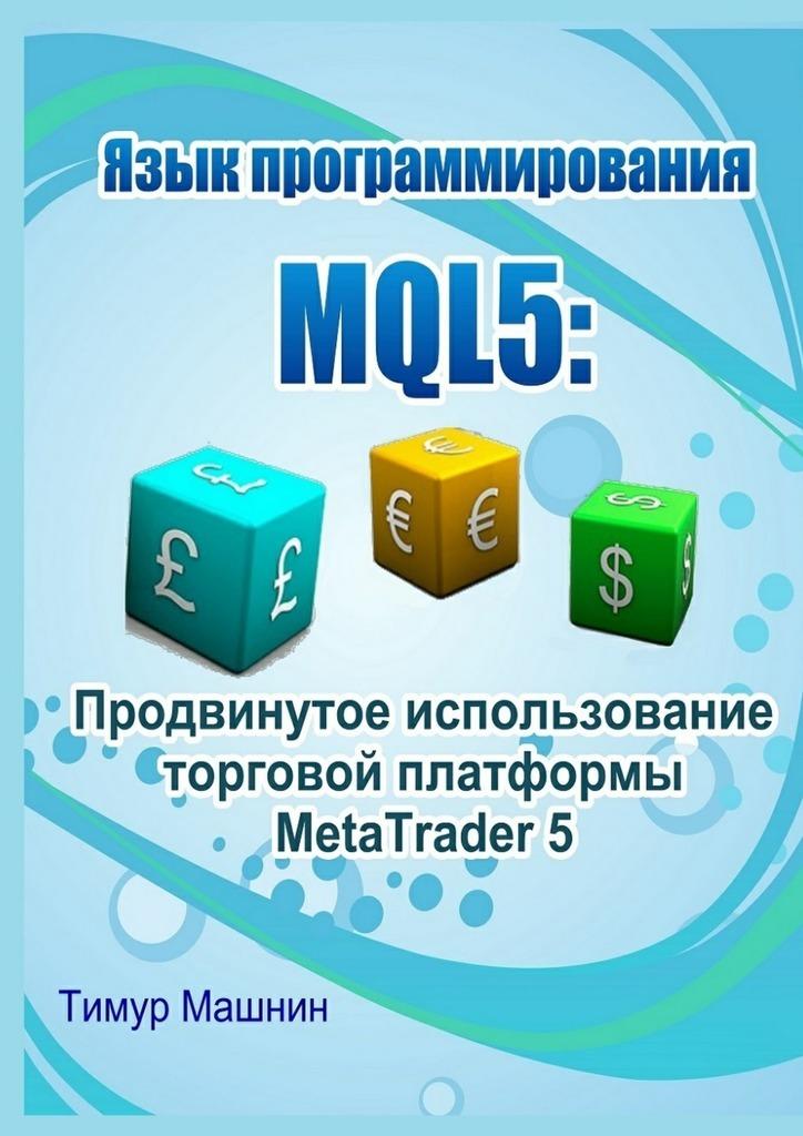 Фото - Тимур Машнин Язык программирования MQL5: Продвинутое использование торговой платформы MetaTrader 5 тимур машнин bootstrap быстрое создание современных сайтов