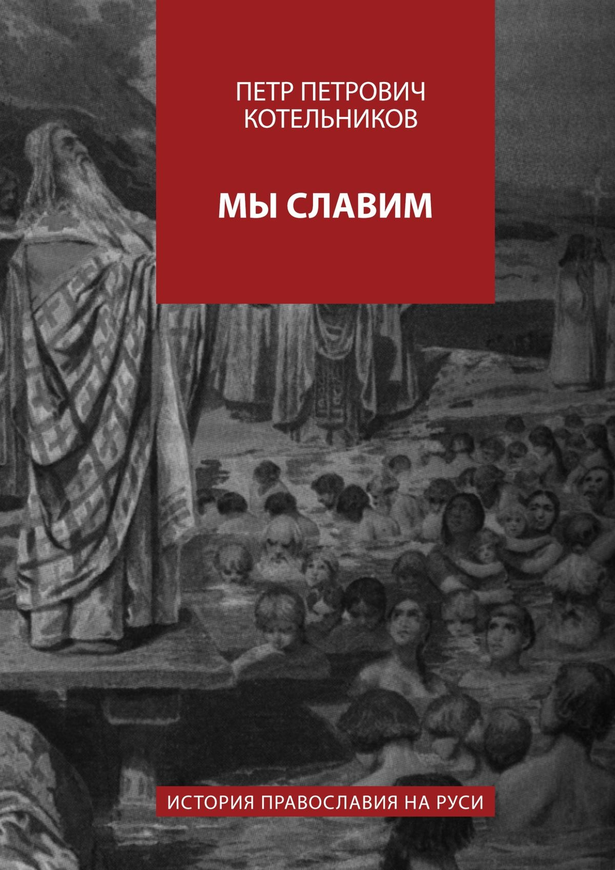 Петр Петрович Котельников Мы славим. История православия на Руси