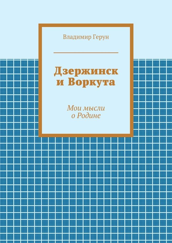 Владимир Герун Дзержинск иВоркута. Мои мысли оРодине