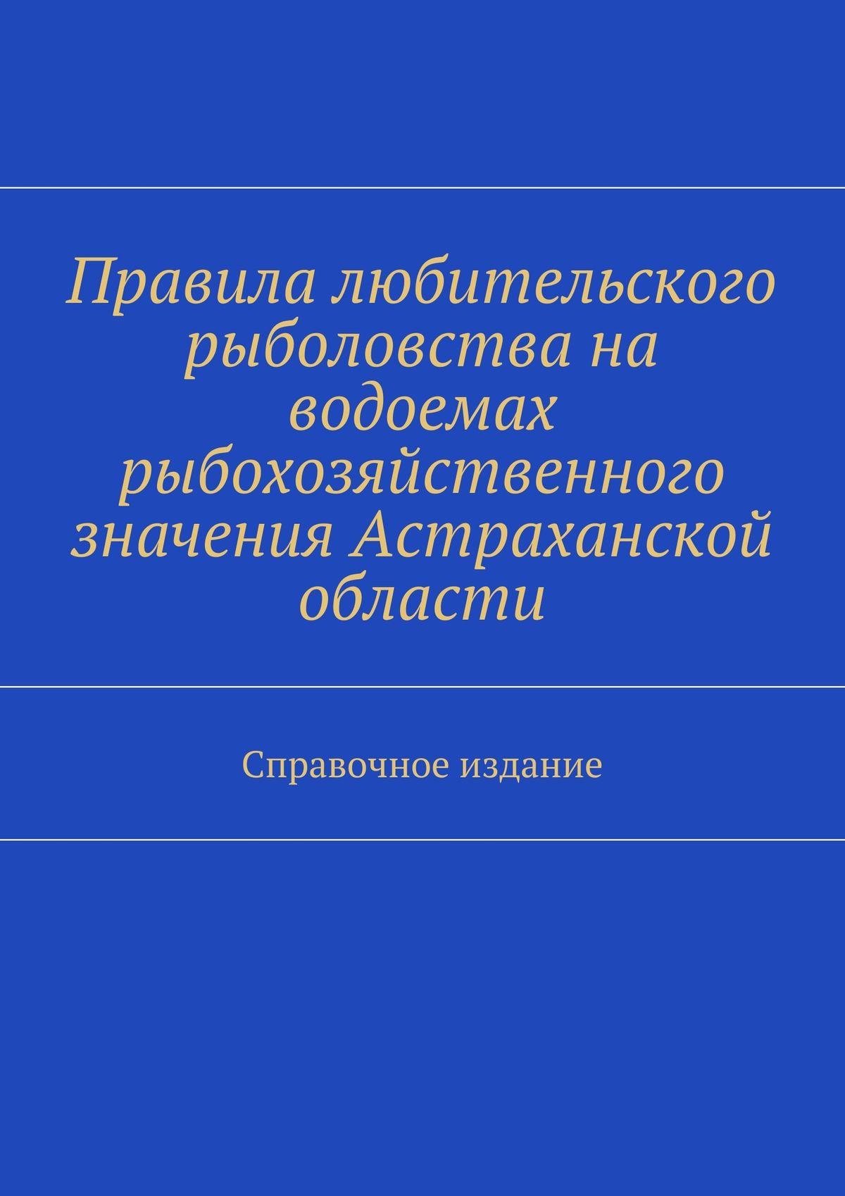 Правила любительского рыболовства на водоемах рыбохозяйственного значения Астраханской области. Справочное издание