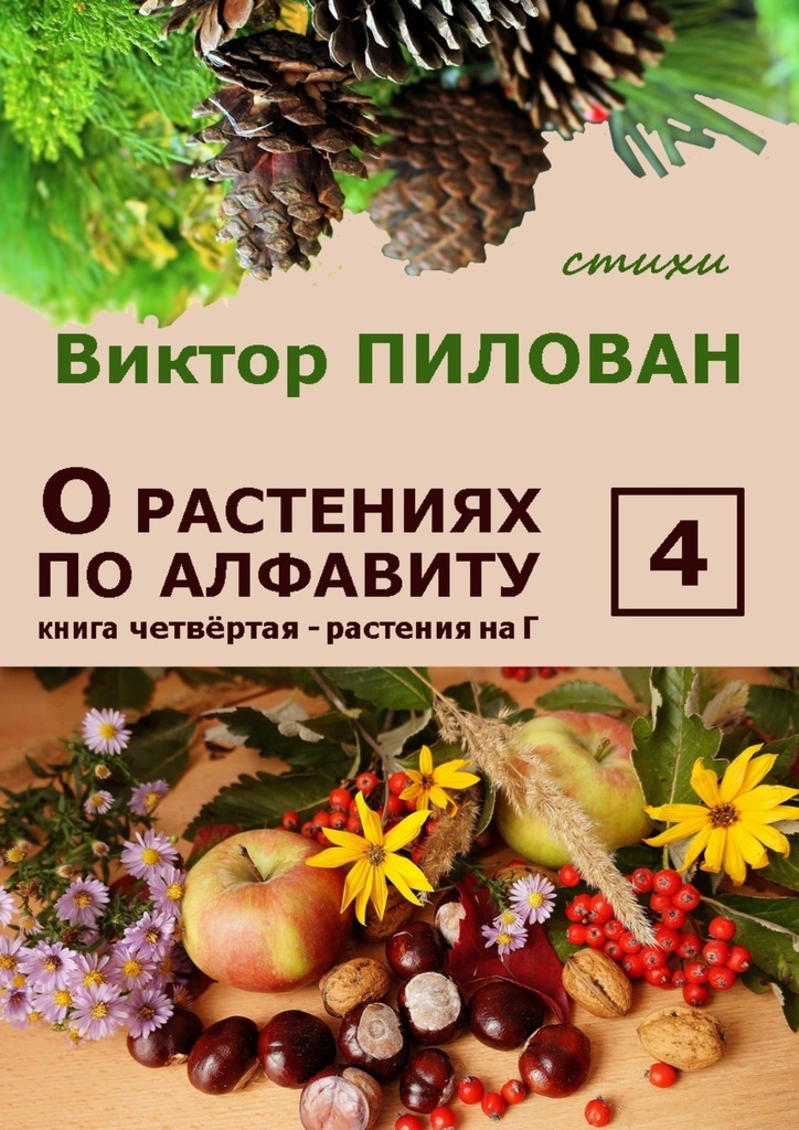 Виктор Пилован Орастениях поалфавиту. Книга четвёртая. Растения наГ б и севостьянов исцеление в растениях книга 1 овощи