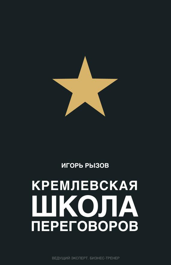 Игорь Рызов Кремлевская школа переговоров игорь рызов я всегда знаю что сказать книга тренинг по успешным переговорам