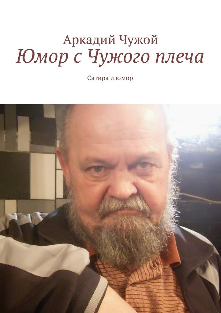 Аркадий Чужой Юмор сЧужого плеча. Сатира июмор анна иванова судьба счужого плеча