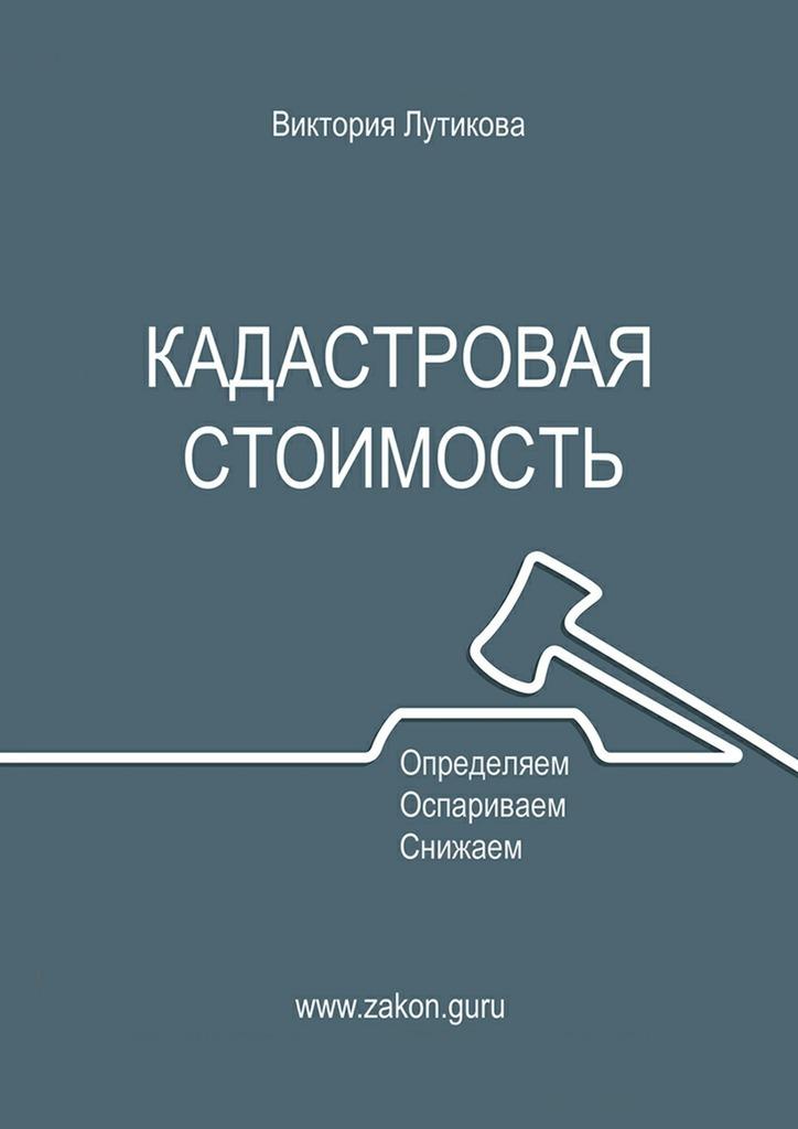 Виктория Лутикова Кадастровая стоимость: определяем, оспариваем, снижаем