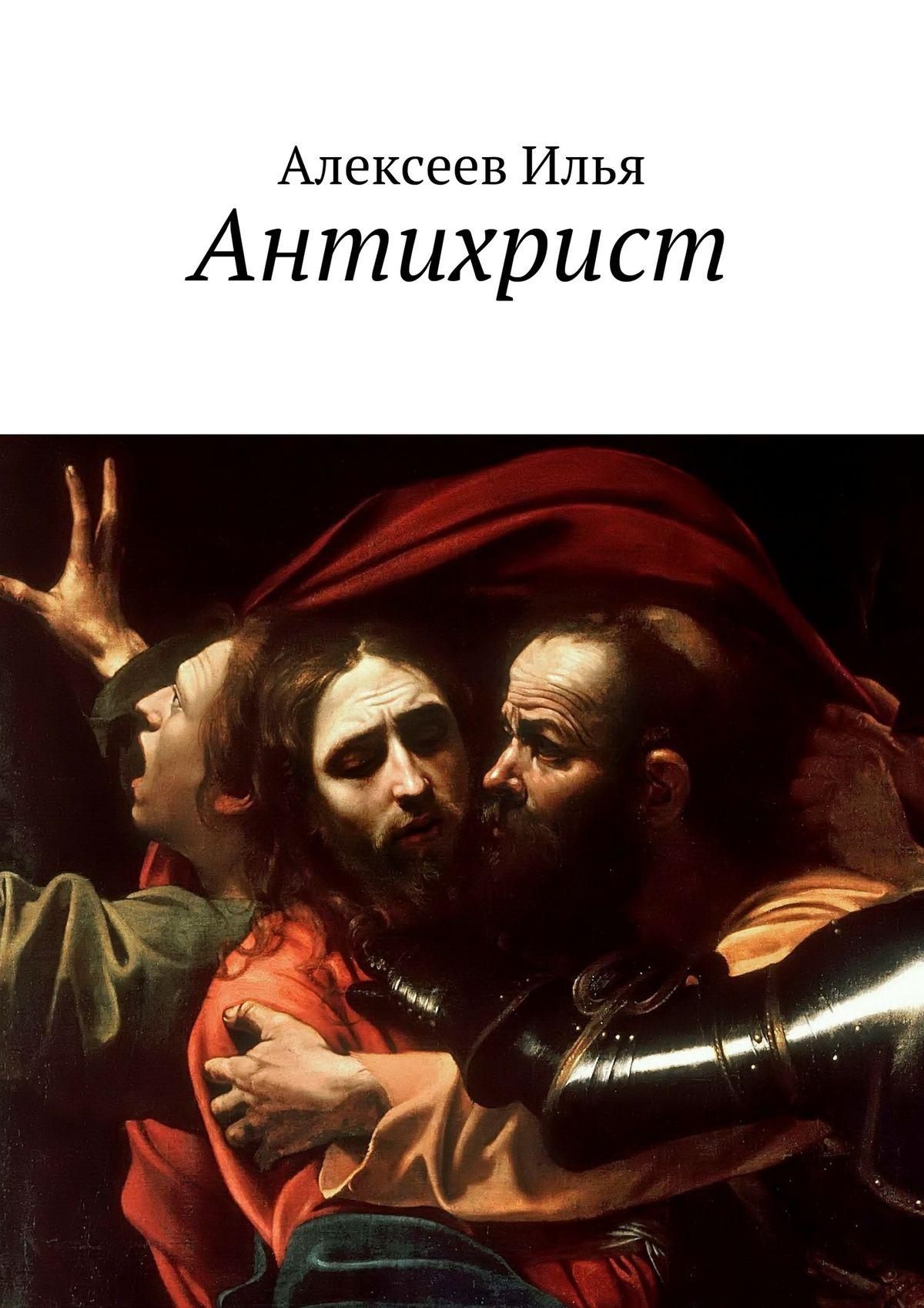 Илья Алексеев Антихрист кто такой бог