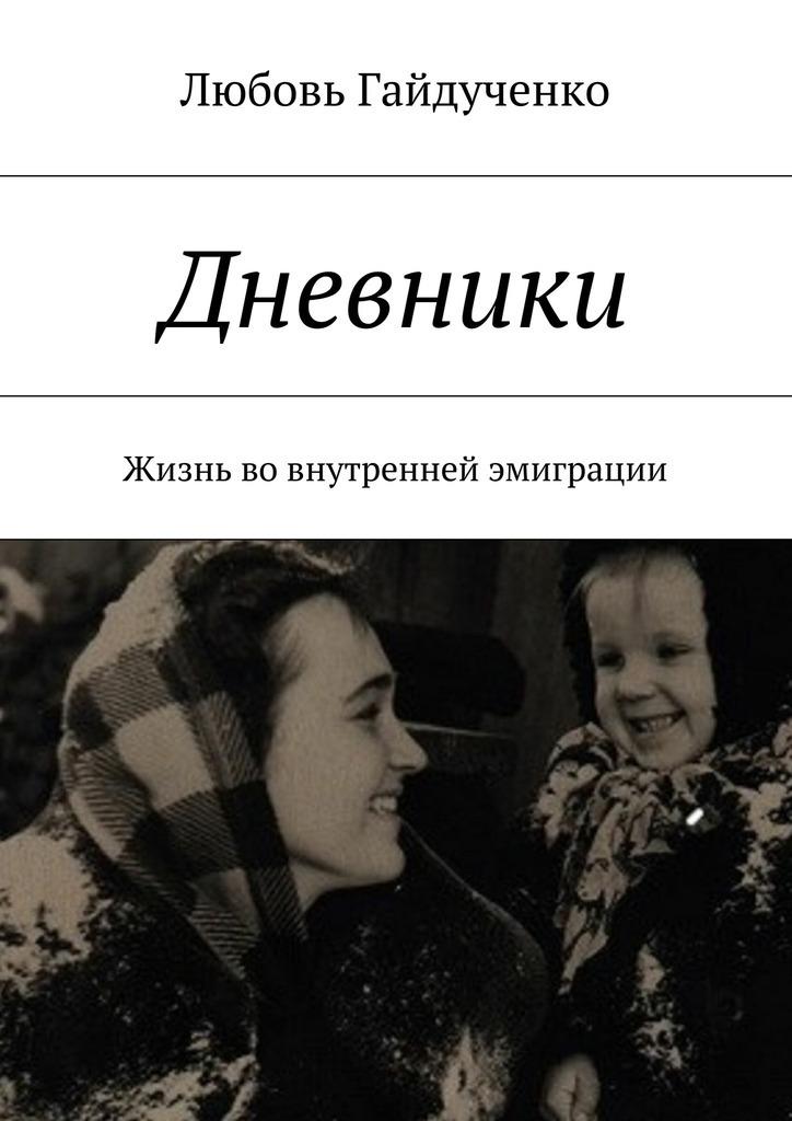 Любовь Гайдученко Дневники. Жизнь вовнутренней эмиграции любовь гайдученко больше всех надо