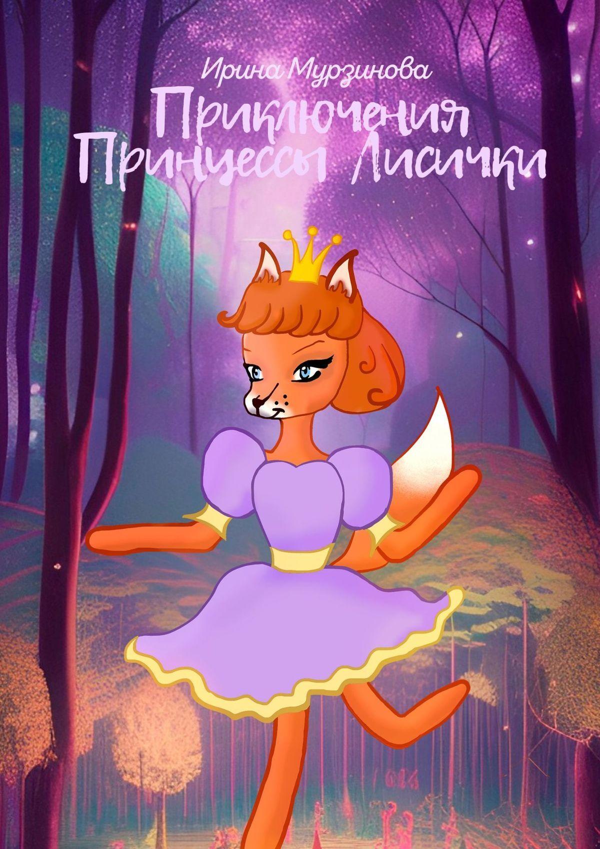 Ирина Александровна Мурзинова Приключения Принцессы Лисички. Авторские сказки цены онлайн