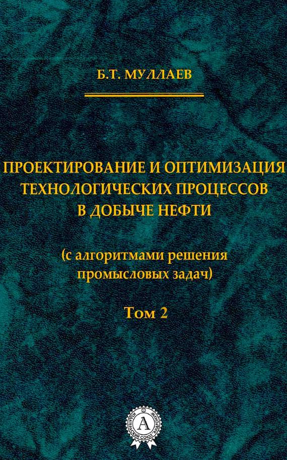 Б. Т. Муллаев Проектирование и оптимизация технологических процессов в добыче нефти (с алгоритмами решения промысловых задач) Том 2 цена