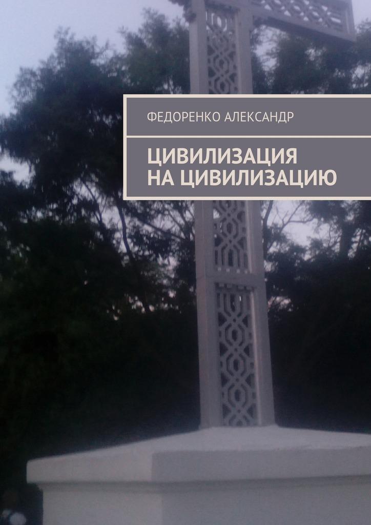 Федоренко Александр Цивилизация нацивилизацию цены