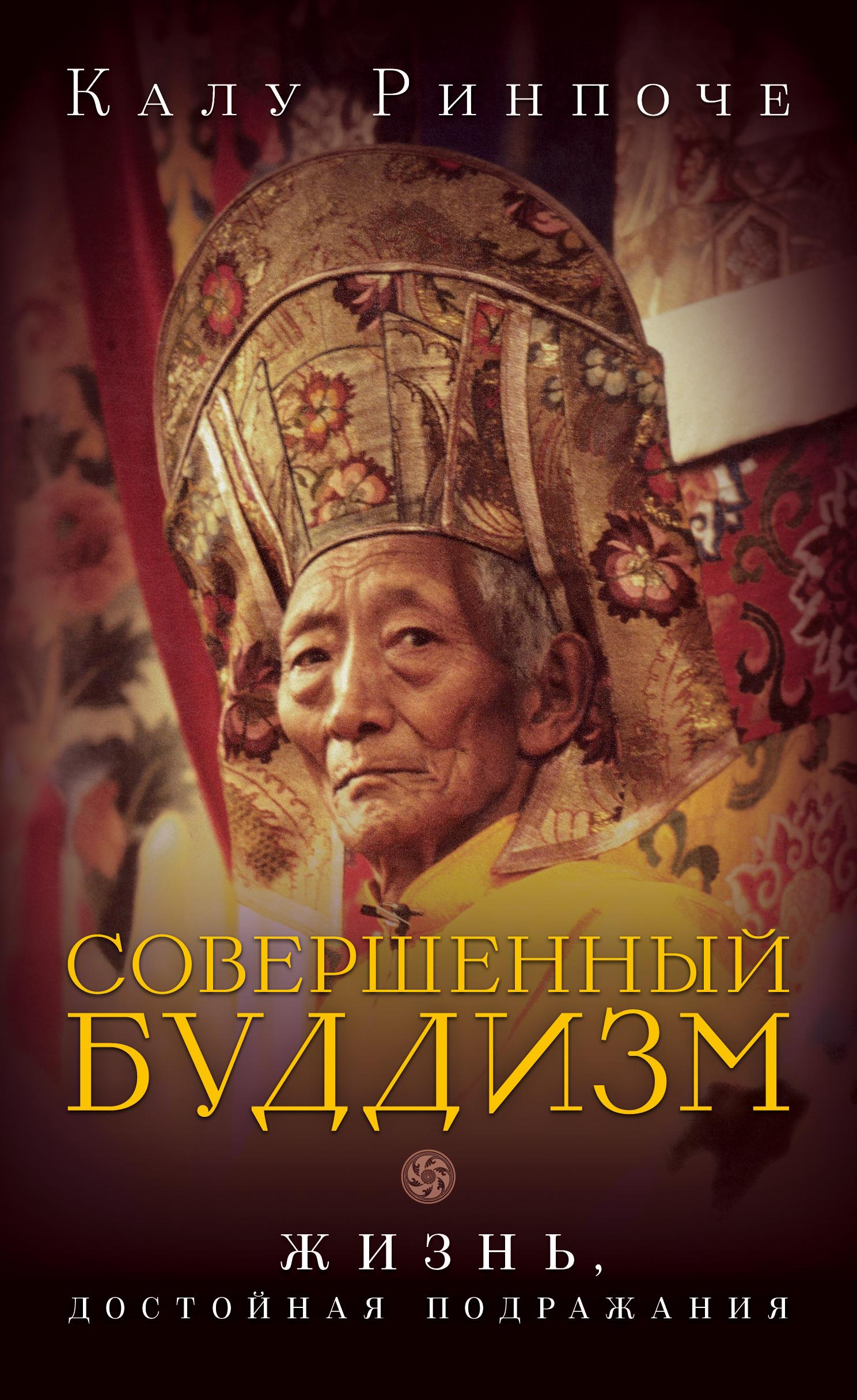 Калу Ринпоче Совершенный буддизм. Жизнь, достойная подражания калу ринпоче восходящее солнце мудрости