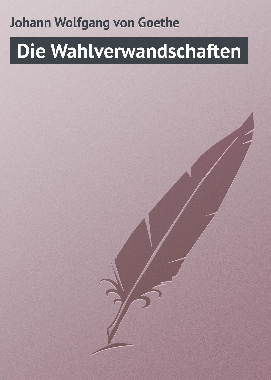 Иоганн Вольфганг фон Гёте Die Wahlverwandschaften иоганн вольфганг фон гёте die aufgeregten