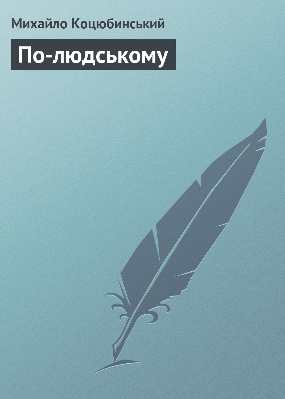 Михайло Коцюбинський По-людському