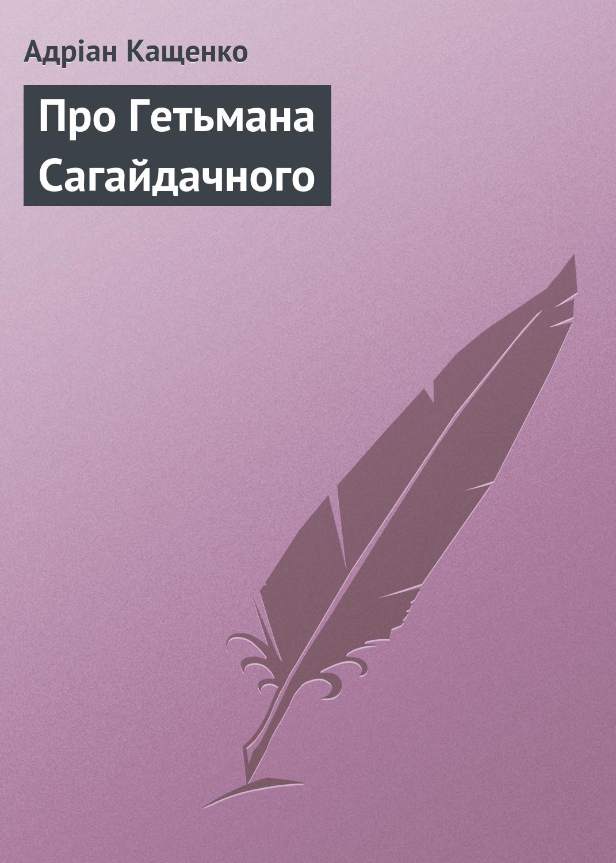 цена на Адріан Кащенко Про Гетьмана Сагайдачного