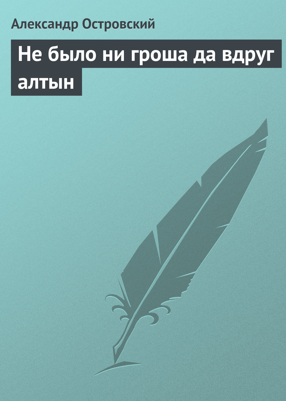 Александр Островский Не было ни гроша да вдруг алтын