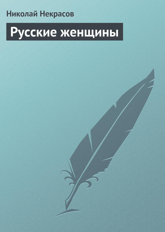 Николай Некрасов Русские женщины николай некрасов ник некрасов полное собрание сочинений и писем комплект из 12 книг