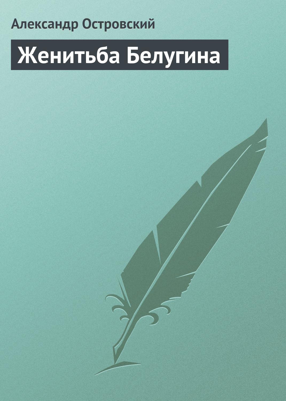 Александр Островский Женитьба Белугина александр островский последняя жертва