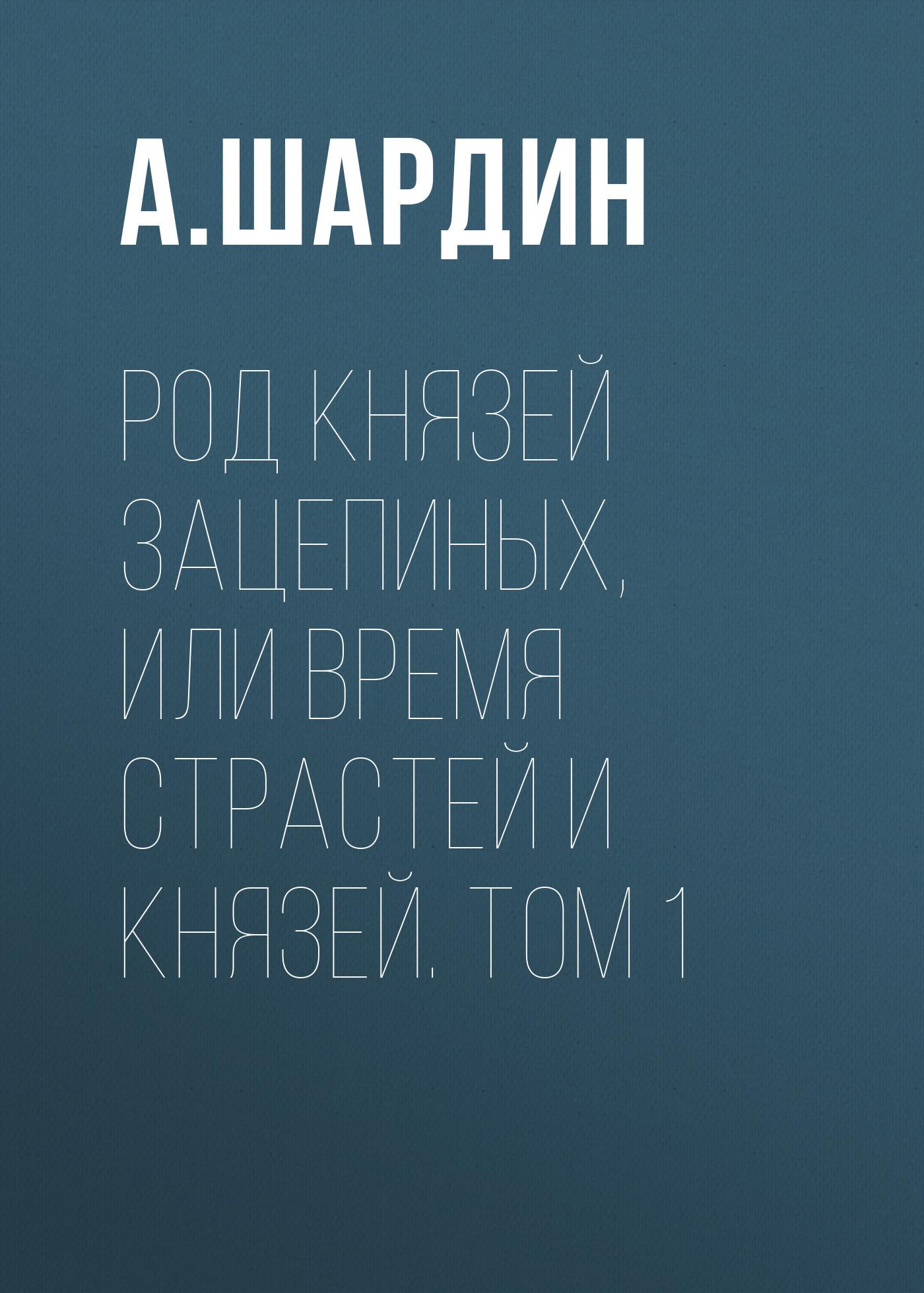 А. Шардин Род князей Зацепиных, или Время страстей и князей. Том 1 цены онлайн