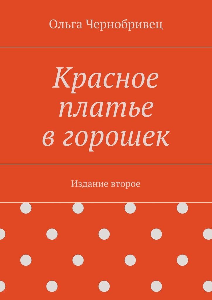 Ольга Чернобривец Красное платье вгорошек. Издание второе ольга шеменева размышления