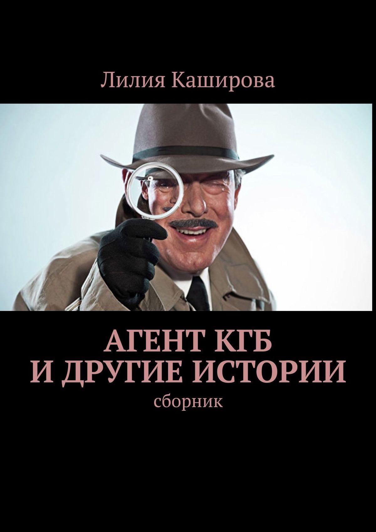 Лилия Каширова Агент КГБ идругие истории. сборник лилия каширова трагедия в параллельном мире рассказы