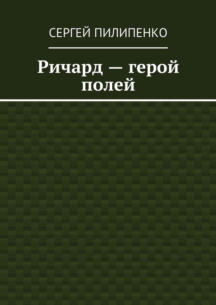 цены Сергей Викторович Пилипенко Ричард– герой полей