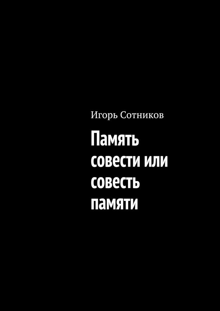 Игорь Сотников Память совести или совесть памяти игорь сотников деконструктор isbn 9785448589331