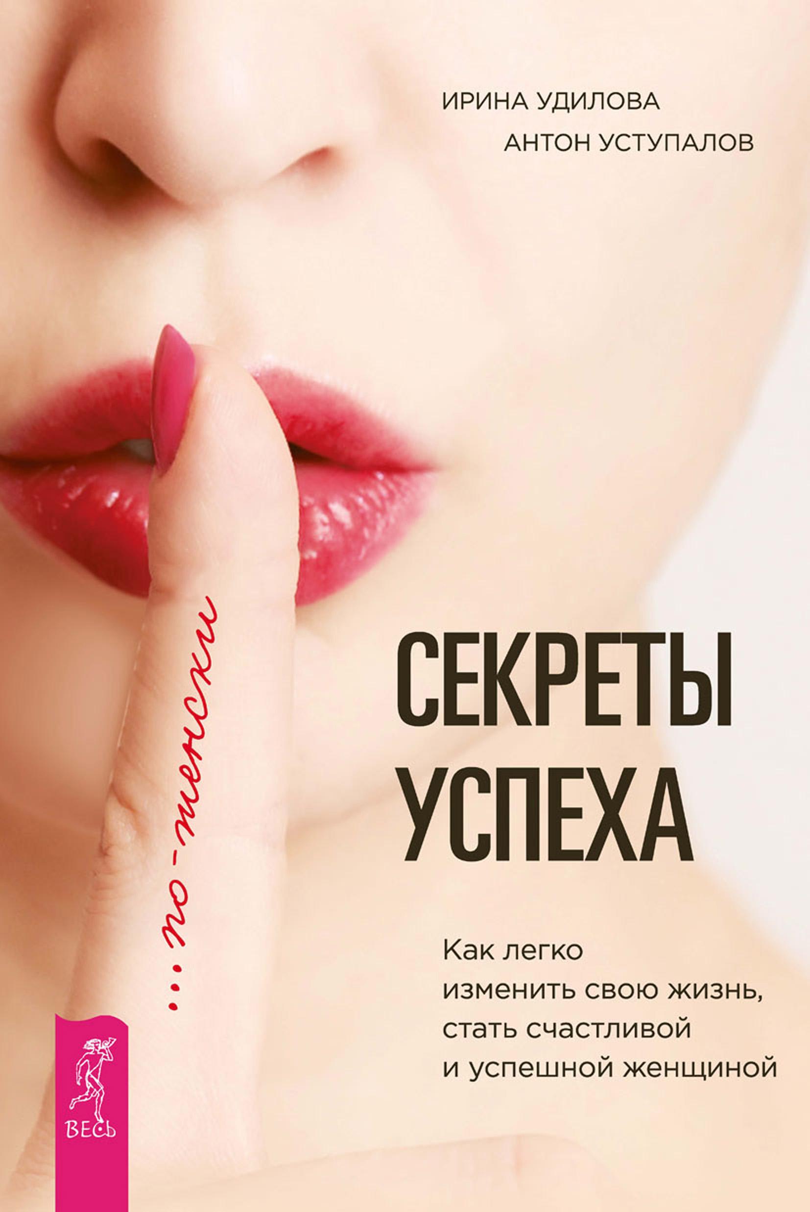 Ирина Удилова Секреты успеха по-женски. Как легко изменить свою жизнь, стать счастливой и успешной женщиной