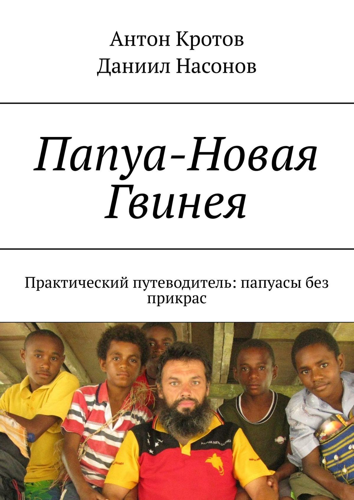 Антон Кротов Папуа-Новая Гвинея. Практический путеводитель: папуасы без прикрас цена