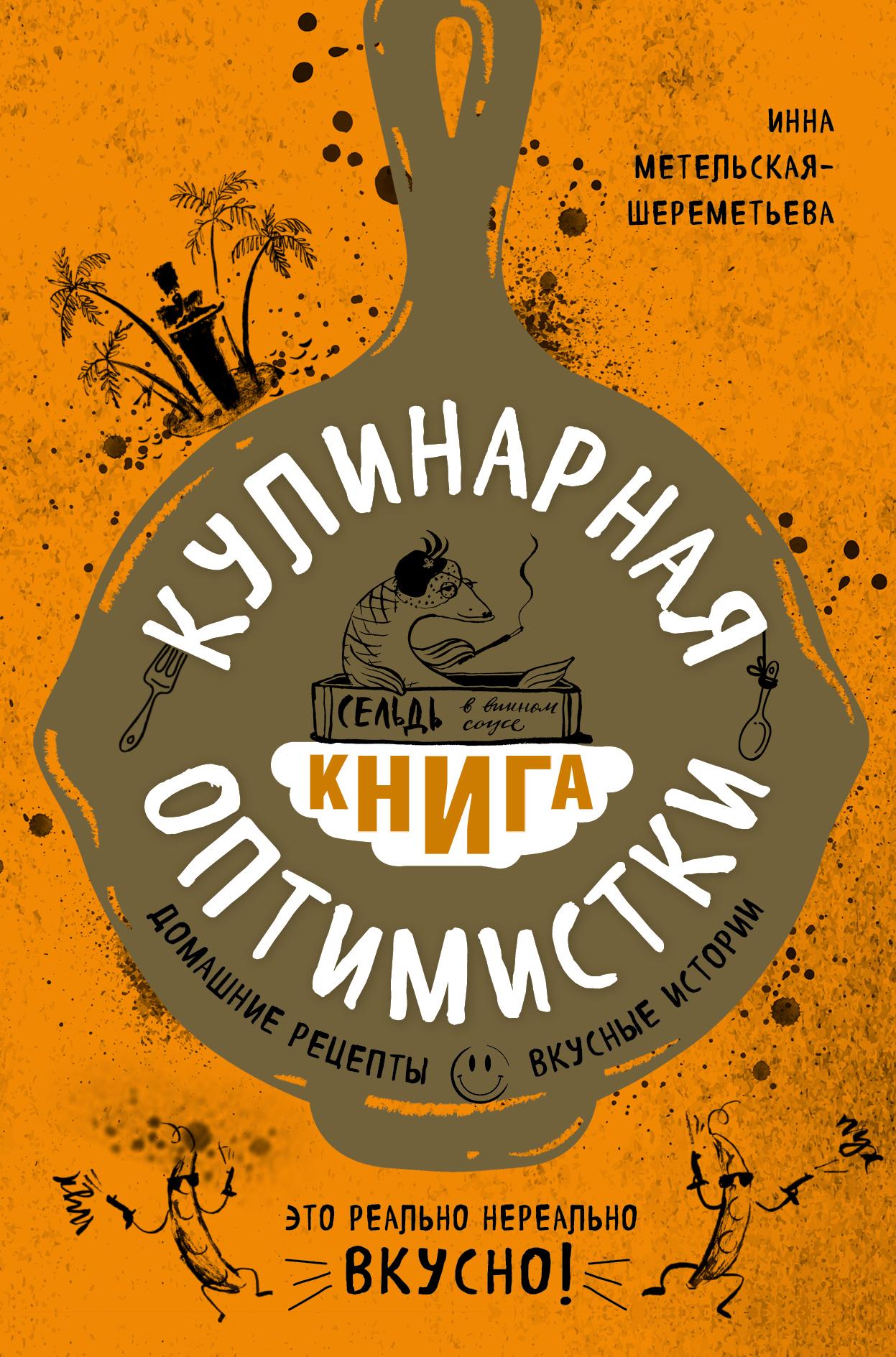 Инна Метельская-Шереметьева Кулинарная книга оптимистки. Домашние рецепты и вкусные истории