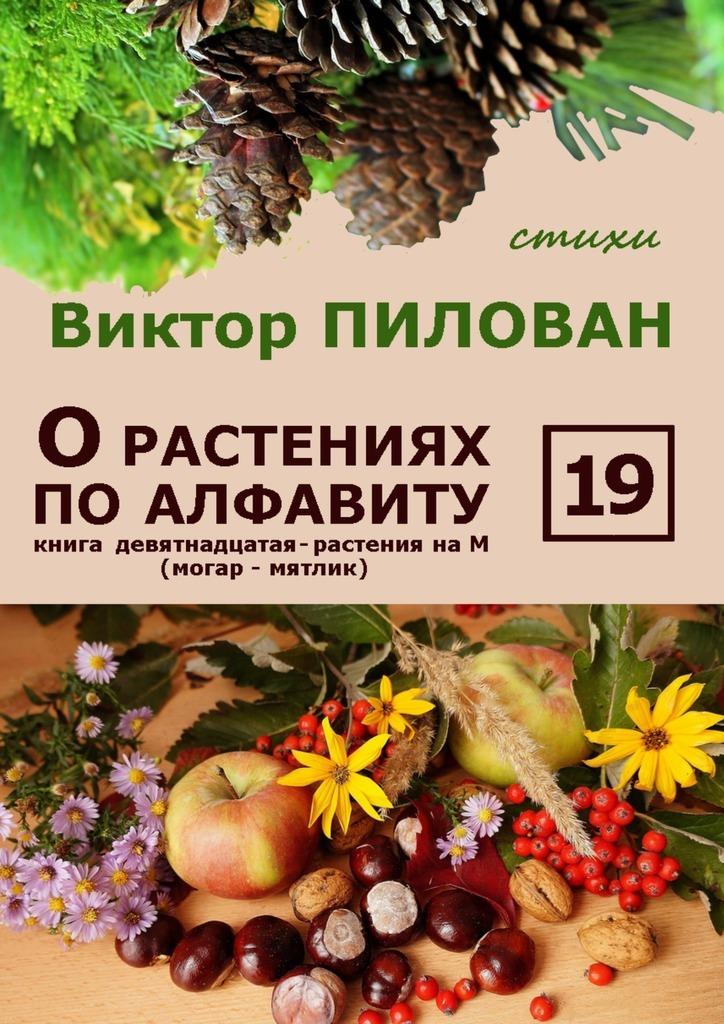 Виктор Пилован О растениях по алфавиту. Книга девятнадцатая. Растения на М (могар – мятлик) цена