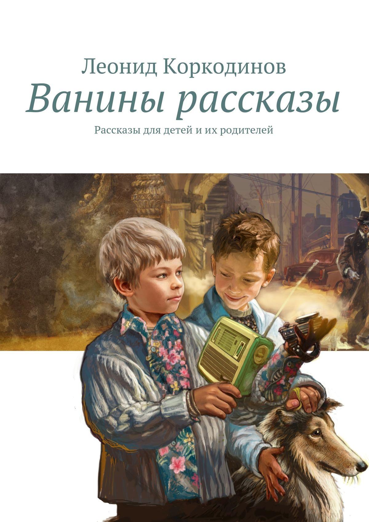 Леонид Коркодинов Ванины рассказы. Рассказы для детей иих родителей даль роальд мальчик рассказы о детстве
