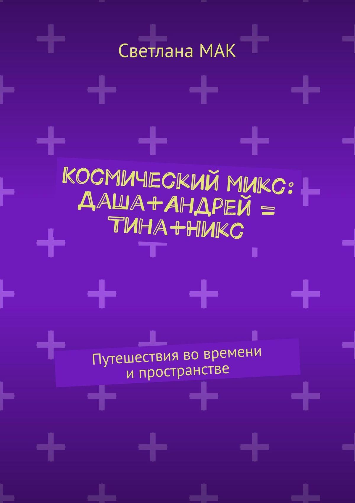 Светлана МАК Космическиймикс: Даша+Андрей = Тина+Никс. Путешествия вовремени ипространстве где производят косметику никс