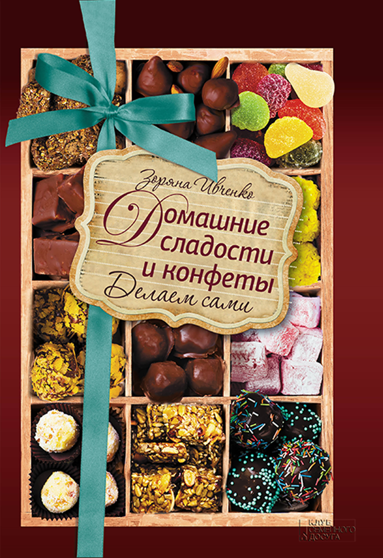 Зоряна Ивченко Домашние сладости и конфеты. Делаем сами ивченко зоряна домашние сладости и конфеты делаем сами