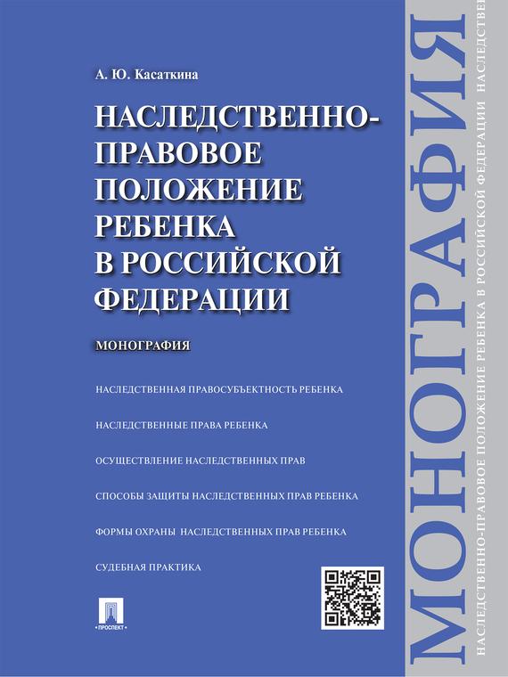 Анастасия Юрьевна Касаткина Наследственно-правовое положение ребенка в Российской Федерации. Монография