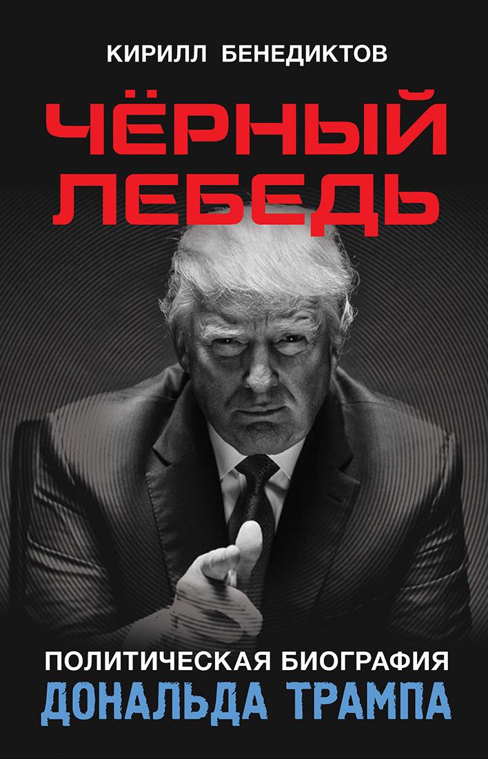 Кирилл Бенедиктов Чёрный лебедь. Политическая биография Дональда Трампа алексей пономарев как ким чен ыну удалось перехитрить дональда трампа