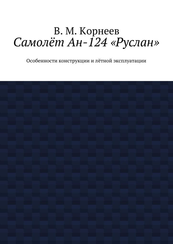 В. М. Корнеев Самолёт Ан-124«Руслан». Особенности конструкции илётной эксплуатации цена