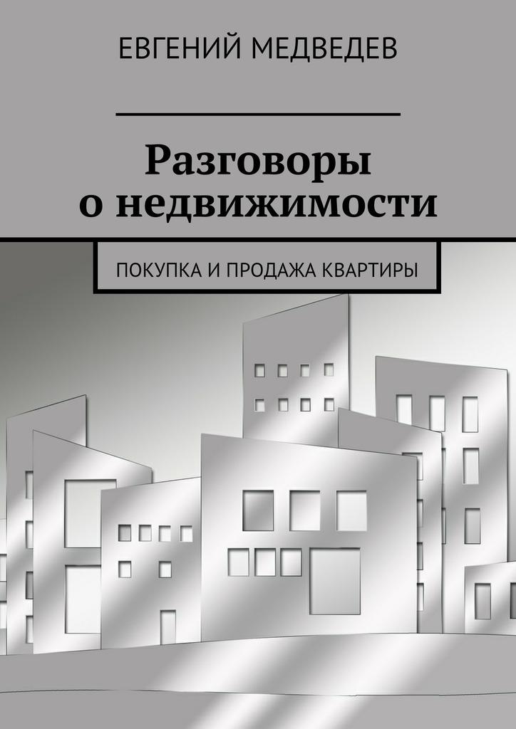 Евгений Медведев Разговоры онедвижимости. Покупка ипродажа квартиры