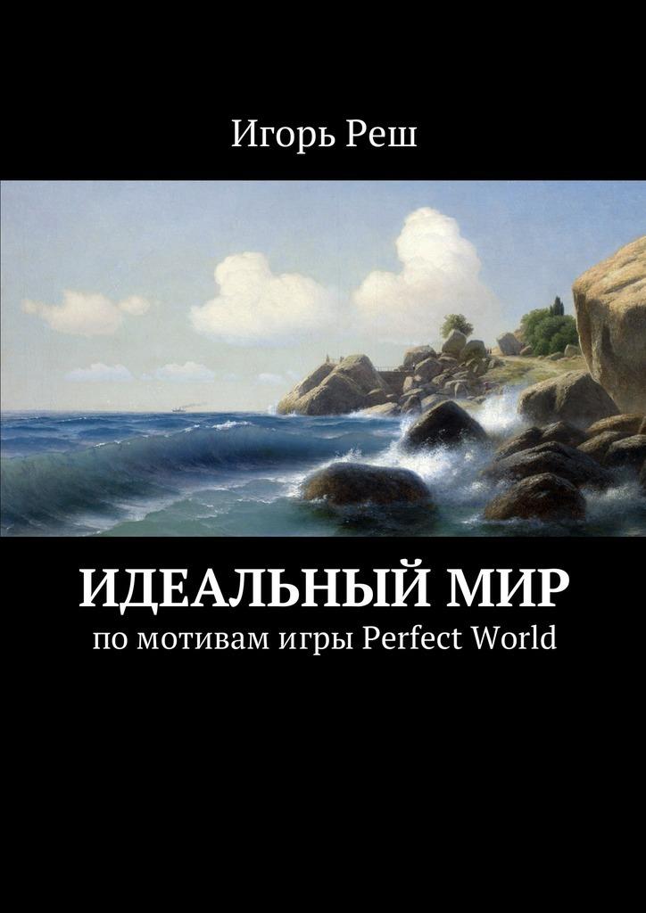Игорь Реш Идеальныймир. помотивамигры Perfect World сутер м small world или я не забыл page 7